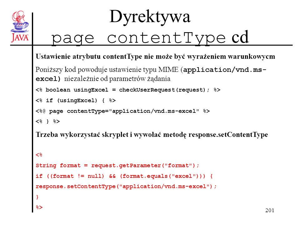 201 Dyrektywa page contentType cd Ustawienie atrybutu contentType nie może być wyrażeniem warunkowycm Poniższy kod powoduje ustawienie typu MIME ( application/vnd.ms- excel) niezależnie od parametrów żądania Trzeba wykorzystać skryplet i wywołać metodę response.setContentType <% String format = request.getParameter( format ); if ((format != null) && (format.equals( excel ))) { response.setContentType( application/vnd.ms-excel ); } %>