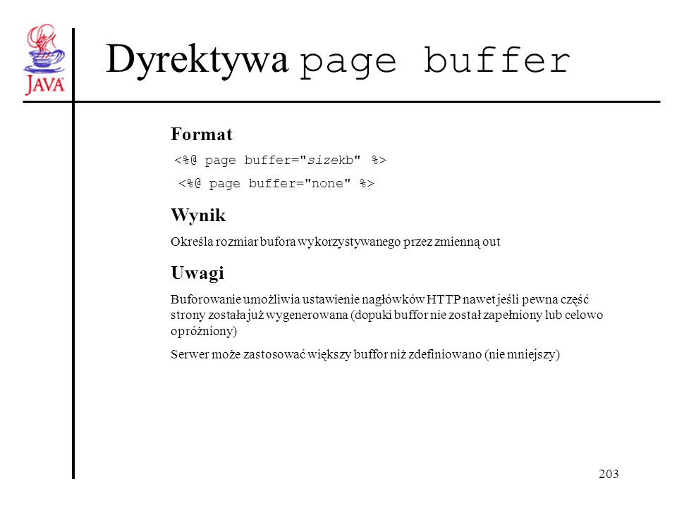 203 Dyrektywa page buffer Format Wynik Określa rozmiar bufora wykorzystywanego przez zmienną out Uwagi Buforowanie umożliwia ustawienie nagłówków HTTP nawet jeśli pewna część strony została już wygenerowana (dopuki buffor nie został zapełniony lub celowo opróżniony) Serwer może zastosować większy buffor niż zdefiniowano (nie mniejszy)