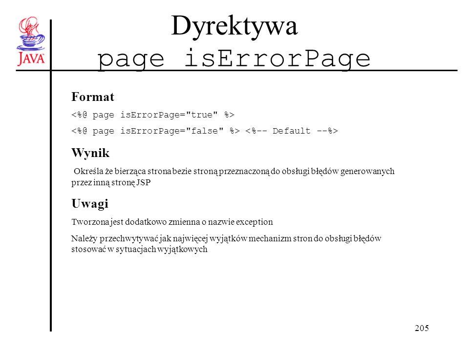 205 Dyrektywa page isErrorPage Format Wynik Określa że bierząca strona bezie stroną przeznaczoną do obsługi błędów generowanych przez inną stronę JSP Uwagi Tworzona jest dodatkowo zmienna o nazwie exception Należy przechwytywać jak najwięcej wyjątków mechanizm stron do obsługi błędów stosować w sytuacjach wyjątkowych