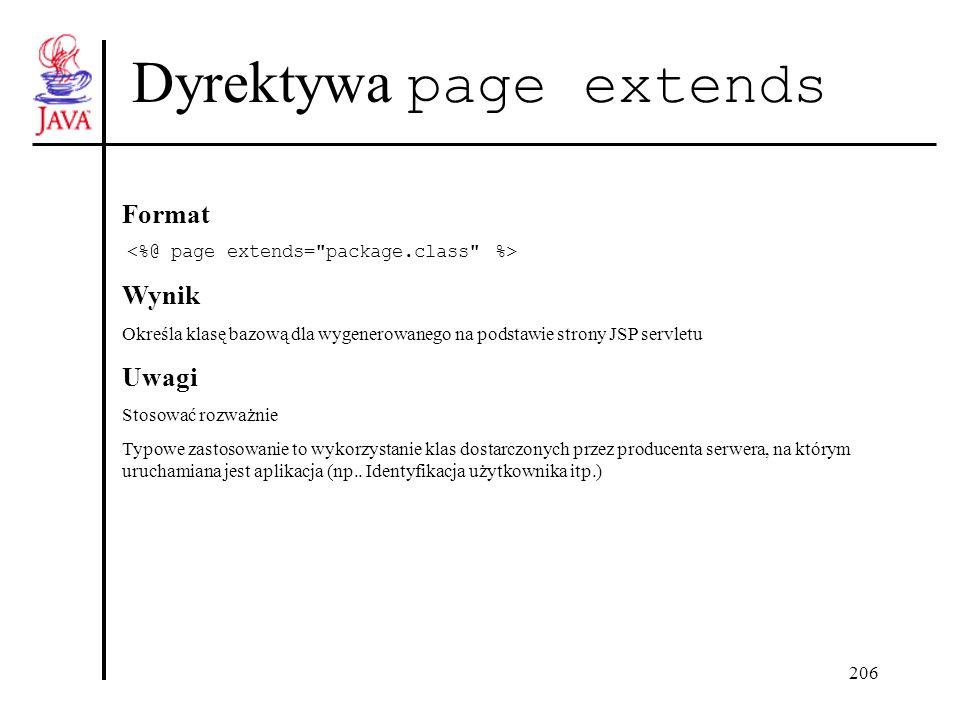 206 Dyrektywa page extends Format Wynik Określa klasę bazową dla wygenerowanego na podstawie strony JSP servletu Uwagi Stosować rozważnie Typowe zastosowanie to wykorzystanie klas dostarczonych przez producenta serwera, na którym uruchamiana jest aplikacja (np..