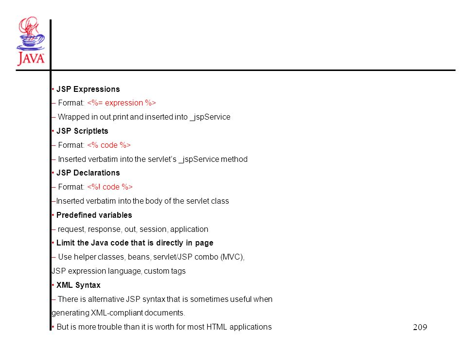 209 JSP Expressions – Format: – Wrapped in out.print and inserted into _jspService JSP Scriptlets – Format: – Inserted verbatim into the servlets _jspService method JSP Declarations – Format: –Inserted verbatim into the body of the servlet class Predefined variables – request, response, out, session, application Limit the Java code that is directly in page – Use helper classes, beans, servlet/JSP combo (MVC), JSP expression language, custom tags XML Syntax – There is alternative JSP syntax that is sometimes useful when generating XML-compliant documents.