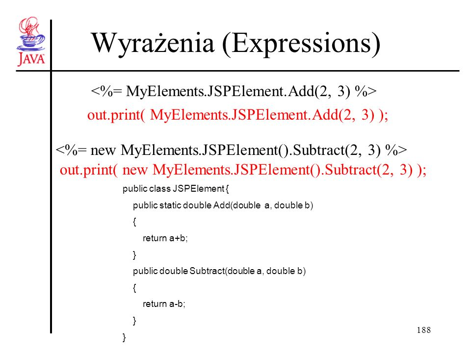188 Wyrażenia (Expressions) out.print( MyElements.JSPElement.Add(2, 3) ); out.print( new MyElements.JSPElement().Subtract(2, 3) ); public class JSPElement { public static double Add(double a, double b) { return a+b; } public double Subtract(double a, double b) { return a-b; }