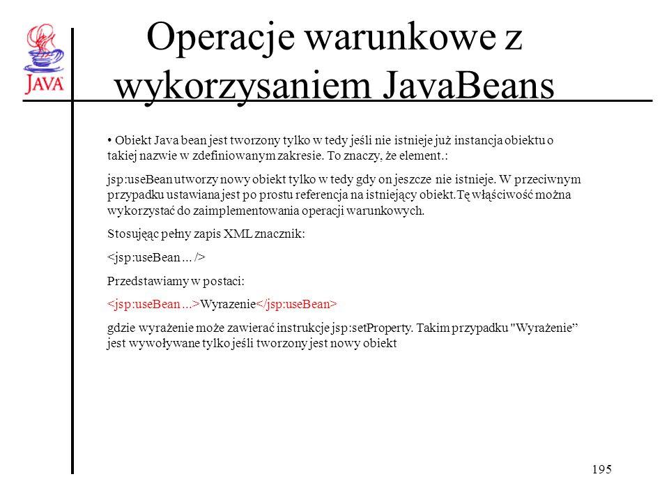 195 Operacje warunkowe z wykorzysaniem JavaBeans Obiekt Java bean jest tworzony tylko w tedy jeśli nie istnieje już instancja obiektu o takiej nazwie