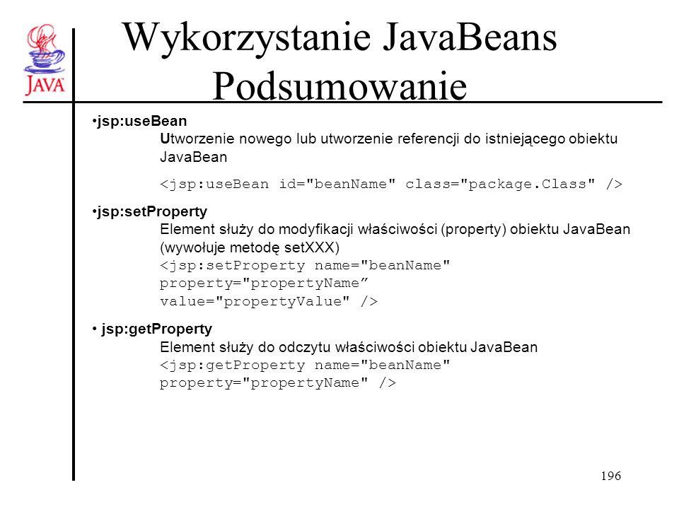 196 Wykorzystanie JavaBeans Podsumowanie jsp:useBean Utworzenie nowego lub utworzenie referencji do istniejącego obiektu JavaBean jsp:setProperty Elem