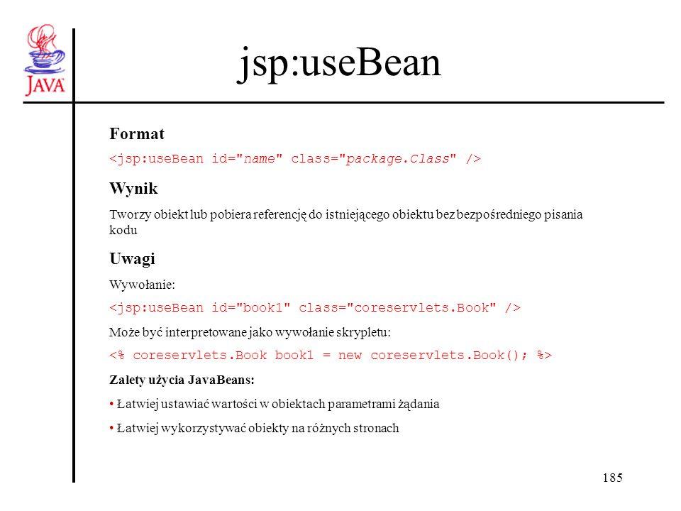 196 Wykorzystanie JavaBeans Podsumowanie jsp:useBean Utworzenie nowego lub utworzenie referencji do istniejącego obiektu JavaBean jsp:setProperty Element służy do modyfikacji właściwości (property) obiektu JavaBean (wywołuje metodę setXXX) jsp:getProperty Element służy do odczytu właściwości obiektu JavaBean