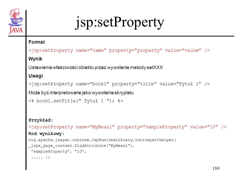 187 jsp:getProperty Format Wynik Uzyskanie dostępu do właściwości obiektu przez niejawne wywołanie funkcji getName Uwagi Może być interpretowane jako: Przykład: Kod wynikowy: org.apache.jasper.runtime.JspRuntimeLibrary.toString( ( ((MyElements.MyBeam)_jspx_page_context.findAttribute( MyBean1 )).getSampleProperty() )