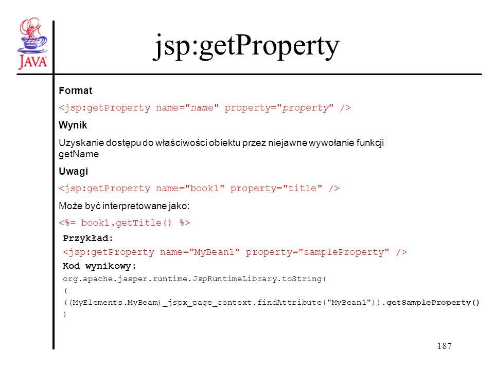 187 jsp:getProperty Format Wynik Uzyskanie dostępu do właściwości obiektu przez niejawne wywołanie funkcji getName Uwagi Może być interpretowane jako: