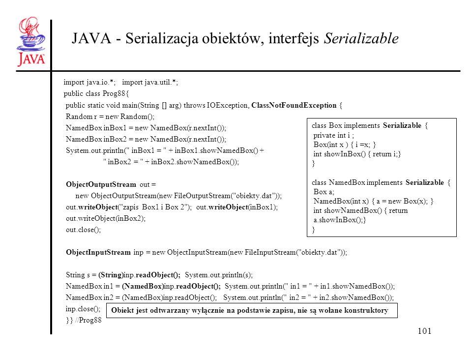 102 JAVA - kontola serializacji, interfejs Externalizable import java.io.*; import java.util.*; public class Prog89{ public static void main(String [] arg) throws IOException, ClassNotFoundException { Random r = new Random(); Test in1 = new Test(r.nextInt()); Test in2 = new Test(r.nextInt()); System.out.println( in1 = + in1.show() + in2 = + in2.show()); ObjectOutputStream out = new ObjectOutputStream (new FileOutputStream( obiekty.dat )); out.writeObject(in1); out.writeObject(in2); out.close(); System.out.println( po odczycie z pliku : ); ObjectInputStream inp = new ObjectInputStream(new FileInputStream( obiekty.dat )); Test in3 = (Test)inp.readObject(); System.out.println( in1 = + in3.show()); Test in4 = (Test)inp.readObject(); System.out.println( in2 = + in4.show()); inp.close(); } } //Prog89 class Test implements Externalizable { private int i ; private String s; public Test() {System.out.println( domyślny ); } // musi być publiczny !!!.