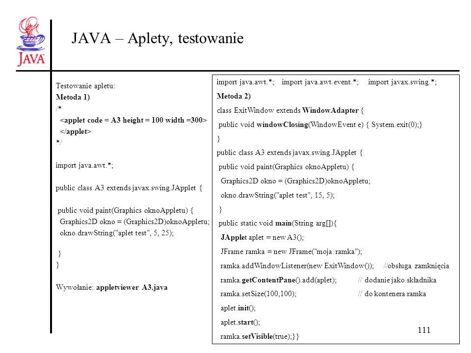 111 JAVA – Aplety, testowanie Testowanie apletu: Metoda 1) /* */ import java.awt.*; public class A3 extends javax.swing.JApplet { public void paint(Gr