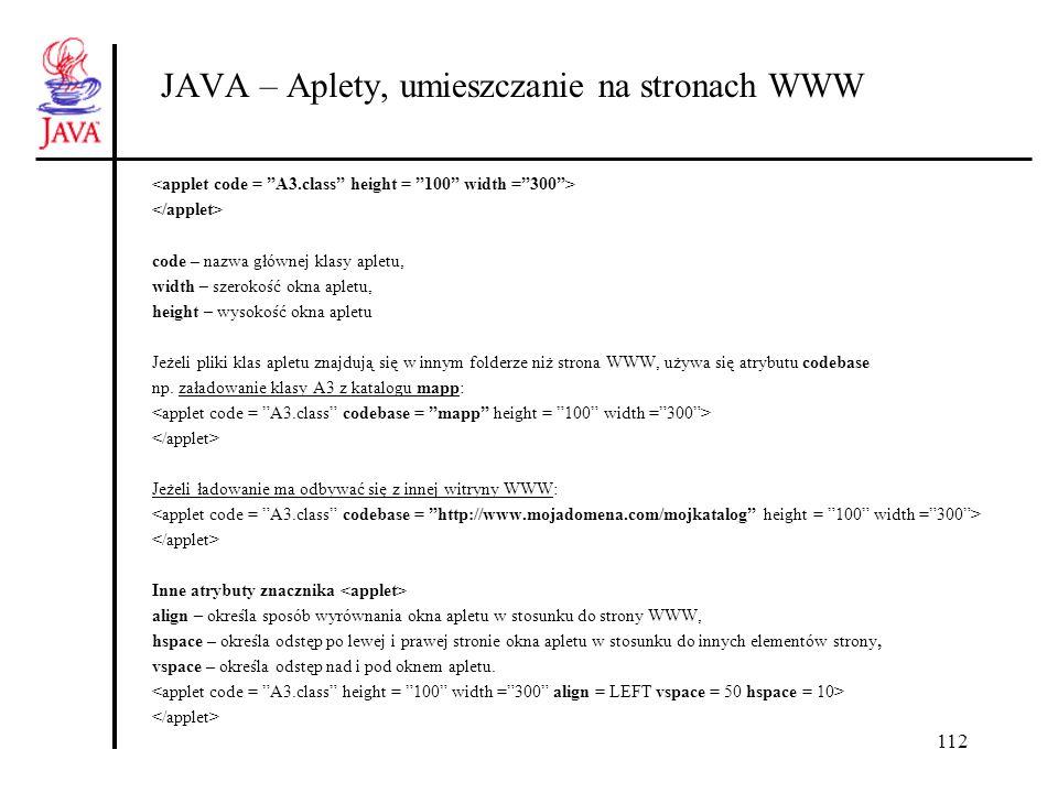 112 JAVA – Aplety, umieszczanie na stronach WWW code – nazwa głównej klasy apletu, width – szerokość okna apletu, height – wysokość okna apletu Jeżeli