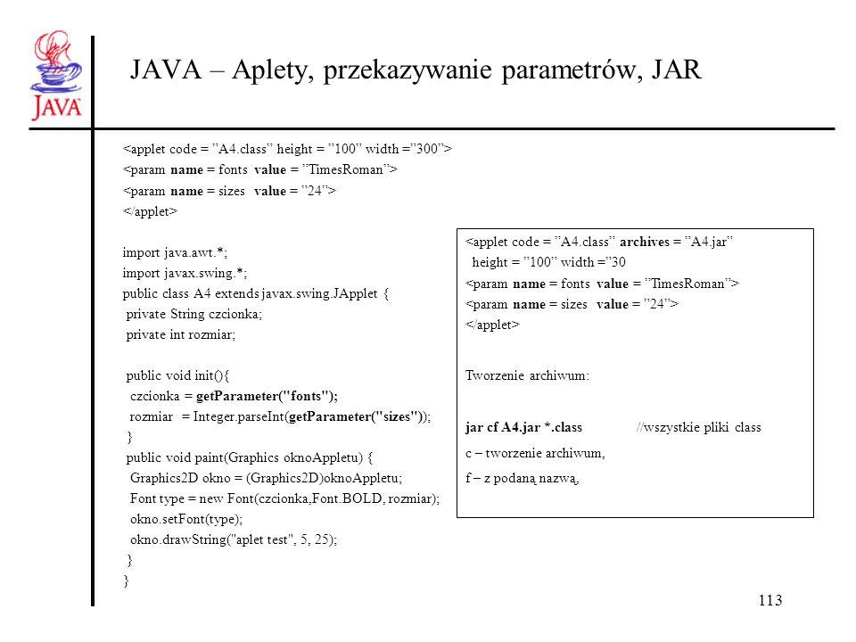 113 JAVA – Aplety, przekazywanie parametrów, JAR import java.awt.*; import javax.swing.*; public class A4 extends javax.swing.JApplet { private String