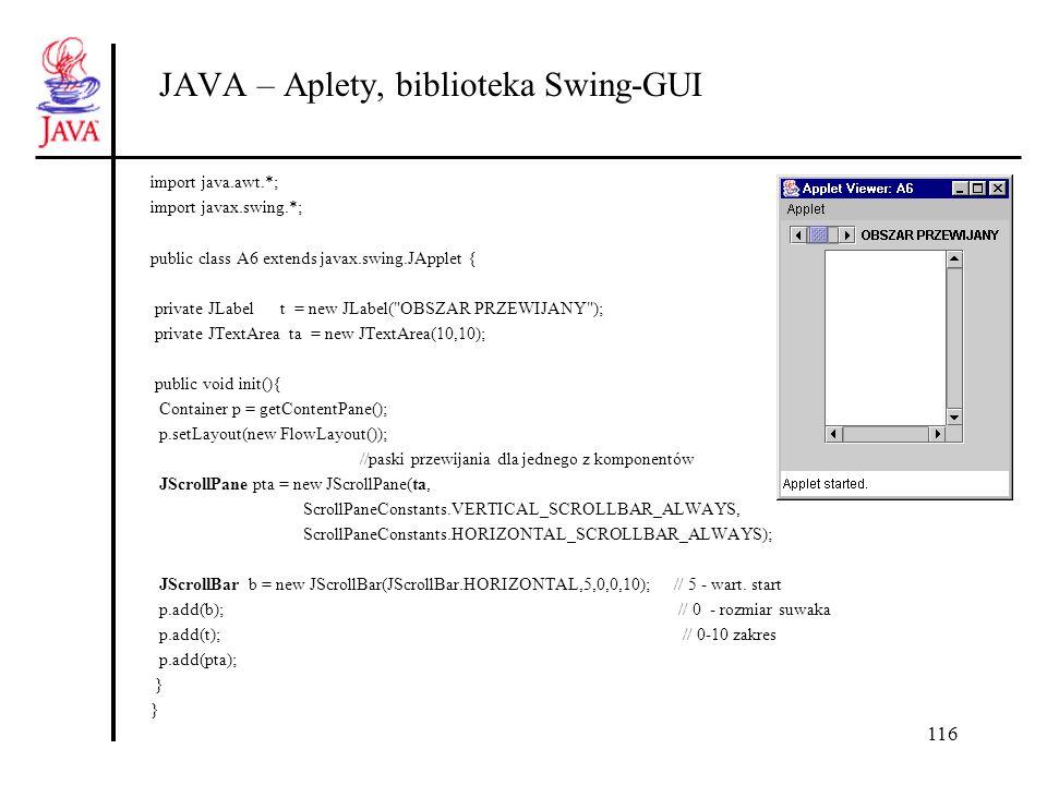 116 JAVA – Aplety, biblioteka Swing-GUI import java.awt.*; import javax.swing.*; public class A6 extends javax.swing.JApplet { private JLabel t = new