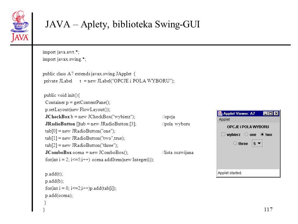 117 JAVA – Aplety, biblioteka Swing-GUI import java.awt.*; import javax.swing.*; public class A7 extends javax.swing.JApplet { private JLabel t = new