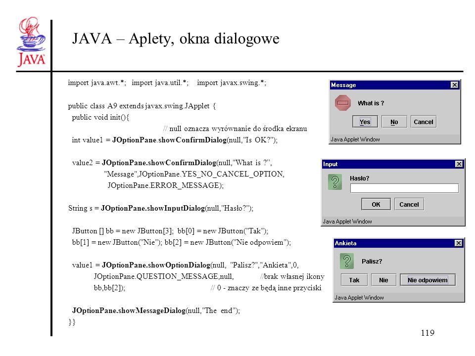 119 JAVA – Aplety, okna dialogowe import java.awt.*; import java.util.*; import javax.swing.*; public class A9 extends javax.swing.JApplet { public vo