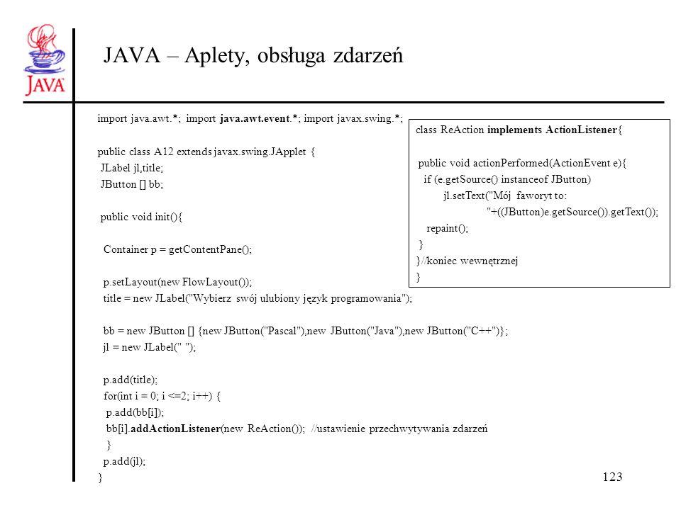 123 JAVA – Aplety, obsługa zdarzeń import java.awt.*; import java.awt.event.*; import javax.swing.*; public class A12 extends javax.swing.JApplet { JL
