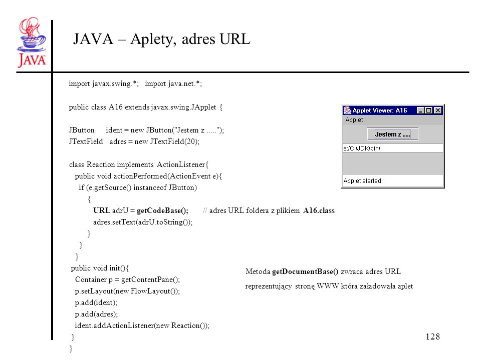 128 JAVA – Aplety, adres URL import javax.swing.*; import java.net.*; public class A16 extends javax.swing.JApplet { JButton ident = new JButton(