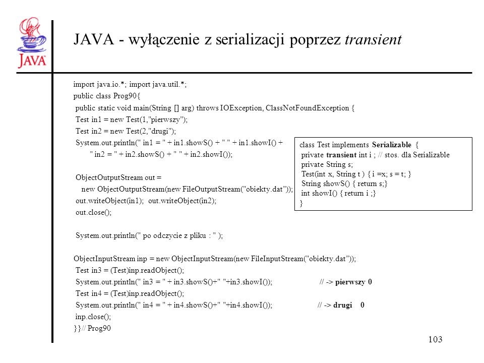 103 JAVA - wyłączenie z serializacji poprzez transient import java.io.*; import java.util.*; public class Prog90{ public static void main(String [] ar
