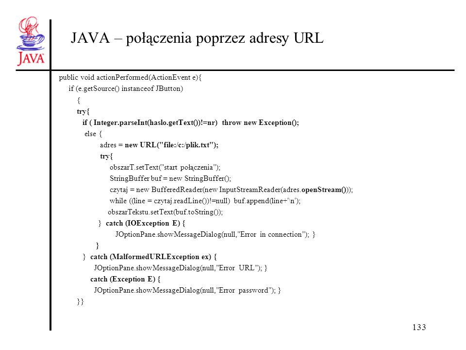133 JAVA – połączenia poprzez adresy URL public void actionPerformed(ActionEvent e){ if (e.getSource() instanceof JButton) { try{ if ( Integer.parseInt(haslo.getText())!=nr) throw new Exception(); else { adres = new URL( file:/c:/plik.txt ); try{ obszarT.setText( start połączenia ); StringBuffer buf = new StringBuffer(); czytaj = new BufferedReader(new InputStreamReader(adres.openStream())); while ((line = czytaj.readLine())!=null) buf.append(line+ \n ); obszarTekstu.setText(buf.toString()); } catch (IOException E) { JOptionPane.showMessageDialog(null, Error in connection ); } } } catch (MalformedURLException ex) { JOptionPane.showMessageDialog(null, Error URL ); } catch (Exception E) { JOptionPane.showMessageDialog(null, Error password ); } }}