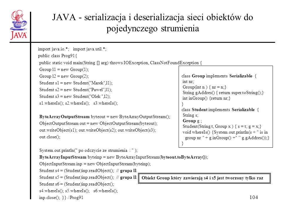105 JAVA - serializacja i deserializacja sieci obiektów - do wielu strumieni (1) public class Prog92{ public static void main(String [] arg) throws IOException, ClassNotFoundException { Group l1 = new Group(1); Group l2 = new Group(2); Group l3 = new Group(3); ArrayList student = new ArrayList(); student.add(new Student( Marek ,l1)); student.add(new Student( Pawel ,l1)); student.add(new Student( Olek ,l2)); for(int i = 0; i < student.size(); ((Student)student.get(i++)).whereIs()); ByteArrayOutputStream byteout1 = new ByteArrayOutputStream(); ObjectOutputStream out1 = new ObjectOutputStream(byteout1); out1.writeObject(student); //kopia poprzez serializację out1.close(); ByteArrayOutputStream byteout2 = new ByteArrayOutputStream(); ObjectOutputStream out2 = new ObjectOutputStream(byteout2); out2.writeObject(student); out2.close(); //-> kontynuacja