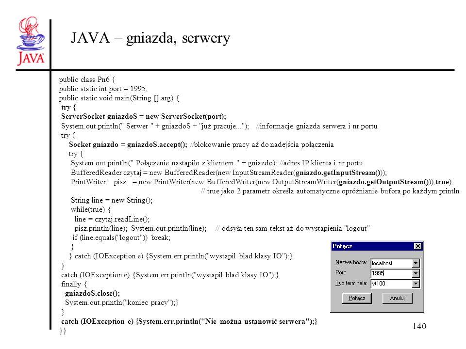 140 JAVA – gniazda, serwery public class Pn6 { public static int port = 1995; public static void main(String [] arg) { try { ServerSocket gniazdoS = n
