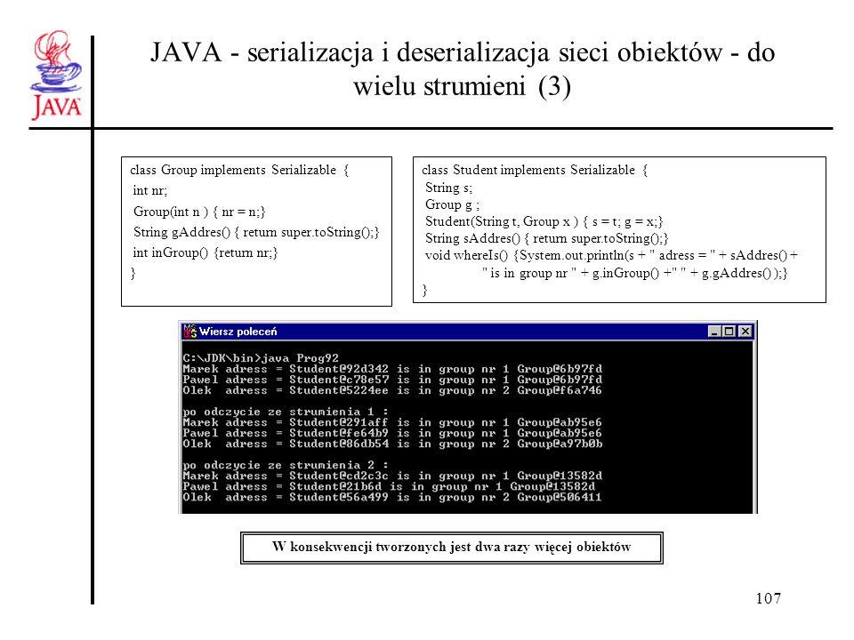 107 JAVA - serializacja i deserializacja sieci obiektów - do wielu strumieni (3) class Group implements Serializable { int nr; Group(int n ) { nr = n;