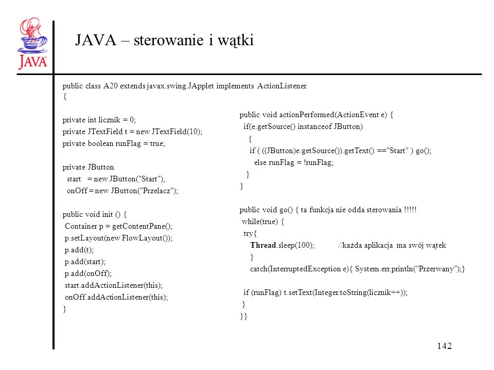 142 JAVA – sterowanie i wątki public class A20 extends javax.swing.JApplet implements ActionListener { private int licznik = 0; private JTextField t = new JTextField(10); private boolean runFlag = true; private JButton start = new JButton( Start ), onOff = new JButton( Przelacz ); public void init () { Container p = getContentPane(); p.setLayout(new FlowLayout()); p.add(t); p.add(start); p.add(onOff); start.addActionListener(this); onOff.addActionListener(this); } public void actionPerformed(ActionEvent e) { if(e.getSource() instanceof JButton) { if ( ((JButton)e.getSource()).getText() == Start ) go(); else runFlag = !runFlag; } public void go() { ta funkcja nie odda sterowania !!!!.