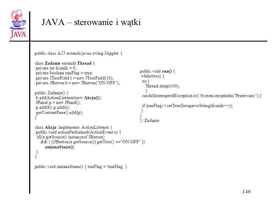 146 JAVA – sterowanie i wątki public class A23 extends javax.swing.JApplet { class Zadanie extends Thread { private int licznik = 0; private boolean runFlag = true; private JTextField t = new JTextField(10); private JButton b = new JButton( ON/OFF ); public Zadanie() { b.addActionListener(new Akcja()); JPanel p = new JPanel(); p.add(b); p.add(t); getContentPane().add(p); } class Akcja implements ActionListener { public void actionPerformed(ActionEvent e) { if((e.getSource() instanceof JButton) && ( ((JButton)e.getSource()).getText() == ON/OFF )) zmianaStanu(); } public void zmianaStanu() { runFlag = !runFlag; } public void run() { while(true) { try{ Thread.sleep(100); } catch(InterruptedException e){ System.err.println( Przerwany );} if (runFlag) t.setText(Integer.toString(licznik++)); } }//Zadanie