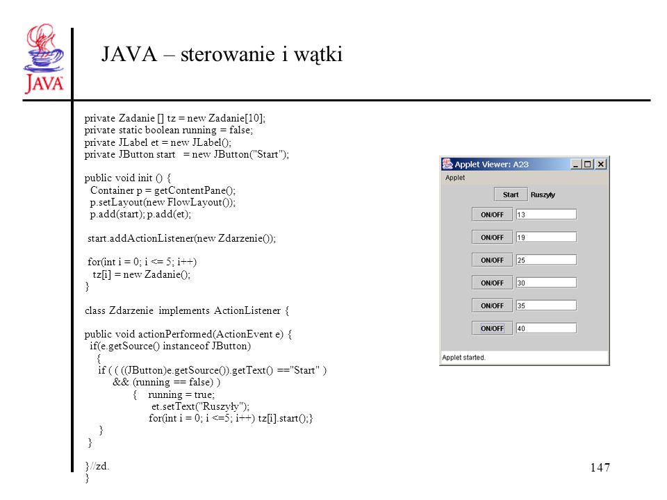 147 JAVA – sterowanie i wątki private Zadanie [] tz = new Zadanie[10]; private static boolean running = false; private JLabel et = new JLabel(); private JButton start = new JButton( Start ); public void init () { Container p = getContentPane(); p.setLayout(new FlowLayout()); p.add(start); p.add(et); start.addActionListener(new Zdarzenie()); for(int i = 0; i <= 5; i++) tz[i] = new Zadanie(); } class Zdarzenie implements ActionListener { public void actionPerformed(ActionEvent e) { if(e.getSource() instanceof JButton) { if ( ( ((JButton)e.getSource()).getText() == Start ) && (running == false) ) { running = true; et.setText( Ruszyły ); for(int i = 0; i <=5; i++) tz[i].start();} } }//zd.