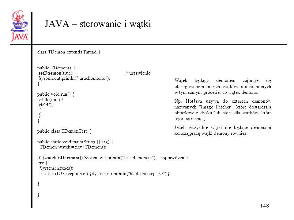 148 JAVA – sterowanie i wątki class TDemon extends Thread { public TDemon() { setDaemon(true);// ustawienie System.out.println( uruchomiono ); } public void run() { while(true) { yield(); } public class TDemonTest { public static void main(String [] arg) { TDemon watek = new TDemon(); if (watek.isDaemon()) System.out.println( Jest demonem ); //sprawdzenie try { System.in.read(); } catch (IOException e ) {System.err.println( blad operacji IO );} } Wątek będący demonem zajmuje się obsługiwaniem innych wątków uruchomionych w tym samym procesie, co wątek demona.