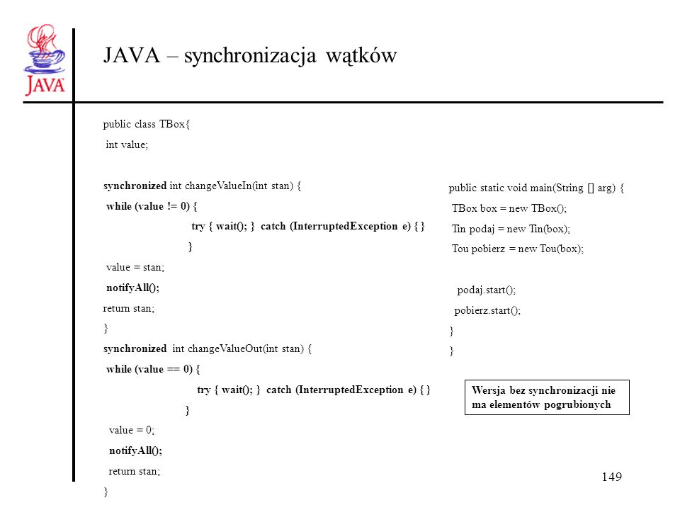 150 JAVA – synchronizacja wątków class Tou extends Thread { public TBox b; public int time = 5; public Tou( TBox c) {super(); b =c;} public void run() { while(true){ for(int i = 1; i <=3; i++) { b.changeValueOut(i); System.out.println( pobrano = + i); } if (--time==0) return; } }//Tou class Tin extends Thread { public TBox b; public int time =5; public Tin( TBox c) {super(); b=c;} public void run() { while(true){ for(int i = 1; i <=3; i++) { try { sleep((int)(Math.random() * 100)); } catch(InterruptedException e){ System.err.println( Przerwany );} b.changeValueIn(i); System.out.println( wstawiono +i ); } if (--time==0) return; } }} //Tin