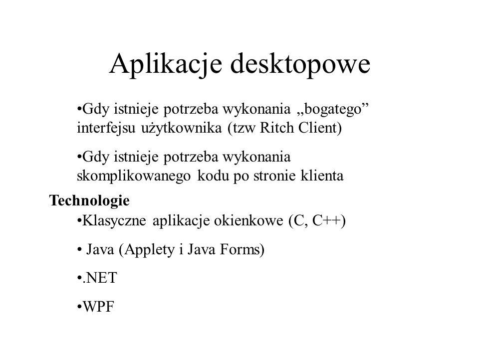 Aplikacje desktopowe Gdy istnieje potrzeba wykonania bogatego interfejsu użytkownika (tzw Ritch Client) Gdy istnieje potrzeba wykonania skomplikowaneg