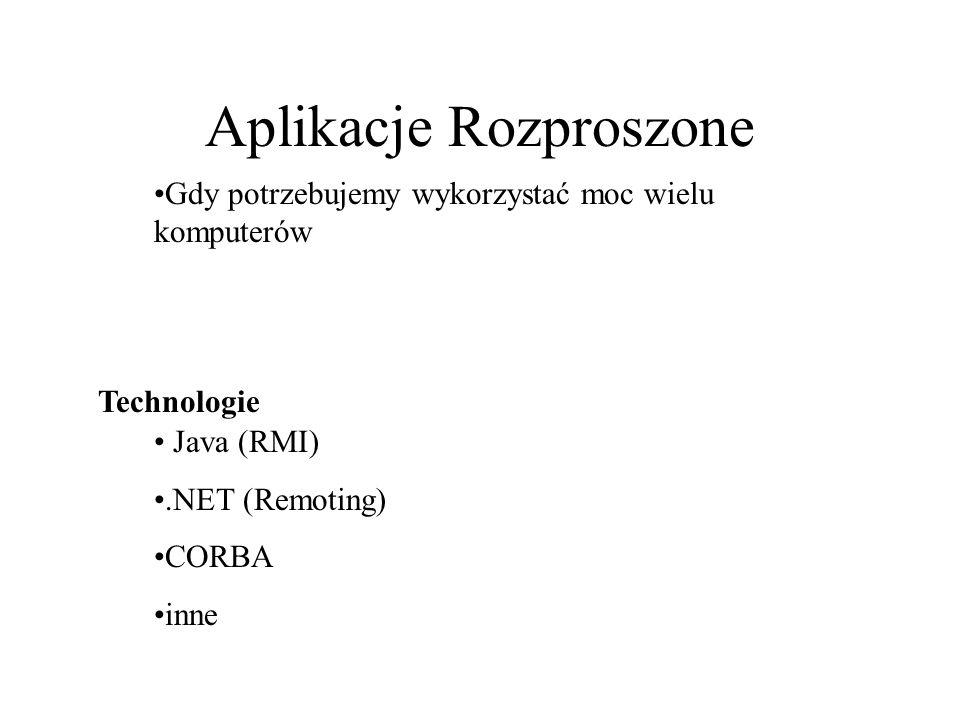 Aplikacje Rozproszone Gdy potrzebujemy wykorzystać moc wielu komputerów Java (RMI).NET (Remoting) CORBA inne Technologie