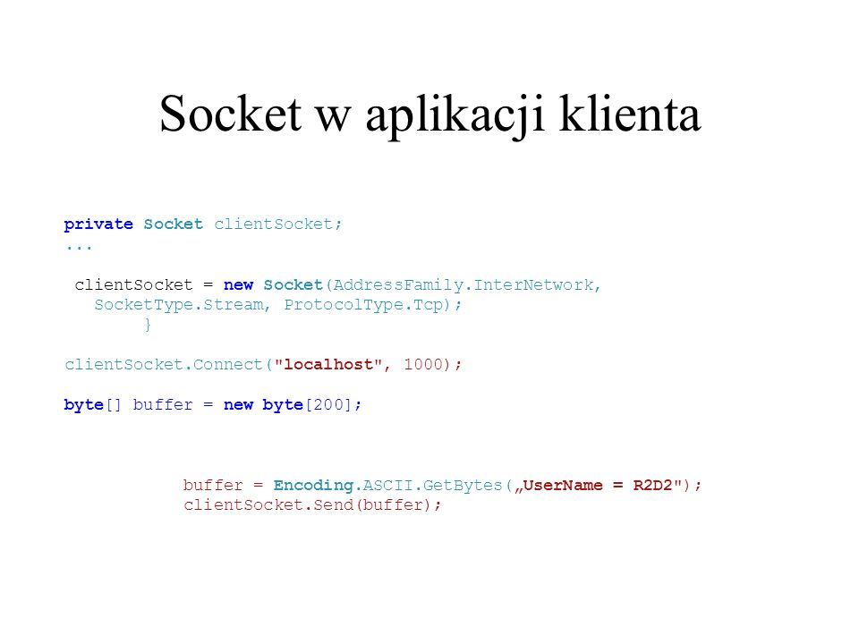 Socket w aplikacji klienta private Socket clientSocket;... clientSocket = new Socket(AddressFamily.InterNetwork, SocketType.Stream, ProtocolType.Tcp);