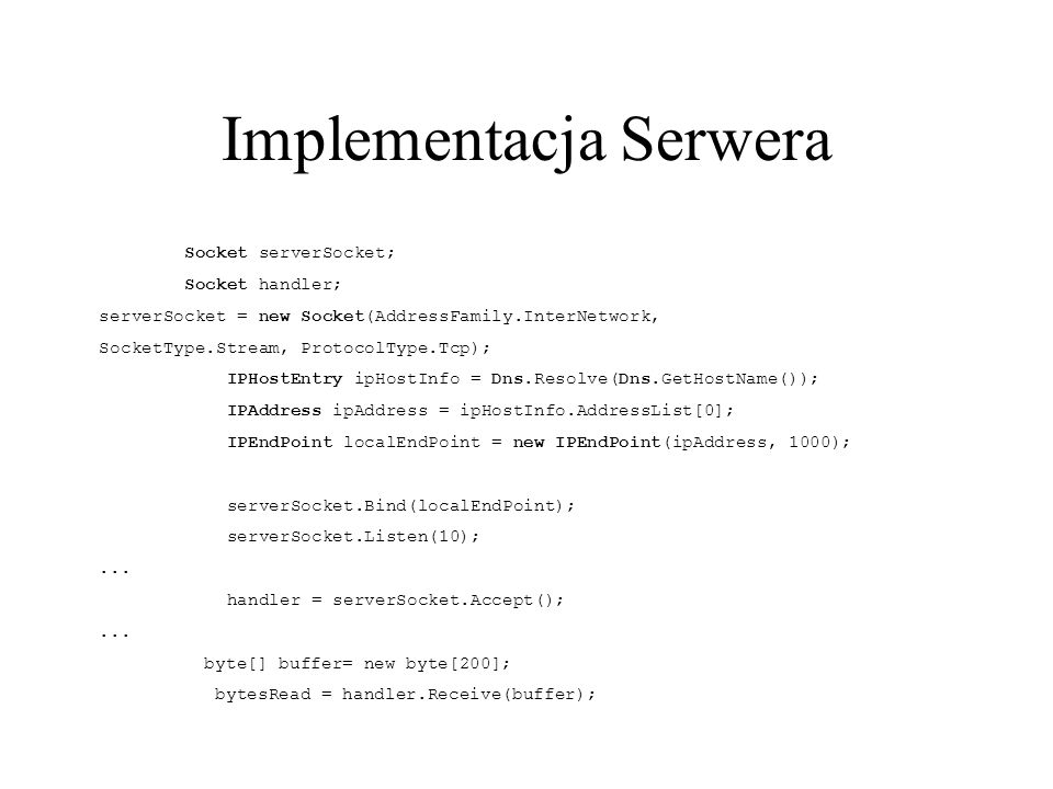 Implementacja Serwera Socket serverSocket; Socket handler; serverSocket = new Socket(AddressFamily.InterNetwork, SocketType.Stream, ProtocolType.Tcp);
