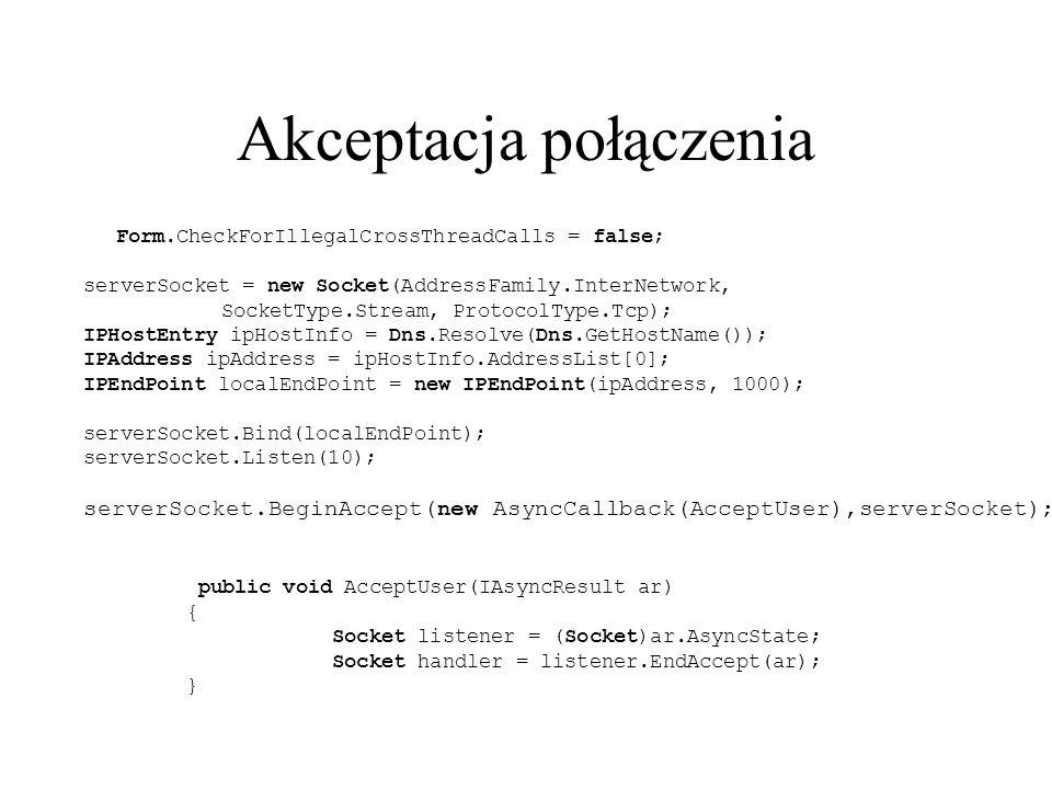 Akceptacja połączenia public void AcceptUser(IAsyncResult ar) { Socket listener = (Socket)ar.AsyncState; Socket handler = listener.EndAccept(ar); } Form.CheckForIllegalCrossThreadCalls = false; serverSocket = new Socket(AddressFamily.InterNetwork, SocketType.Stream, ProtocolType.Tcp); IPHostEntry ipHostInfo = Dns.Resolve(Dns.GetHostName()); IPAddress ipAddress = ipHostInfo.AddressList[0]; IPEndPoint localEndPoint = new IPEndPoint(ipAddress, 1000); serverSocket.Bind(localEndPoint); serverSocket.Listen(10); serverSocket.BeginAccept(new AsyncCallback(AcceptUser),serverSocket);
