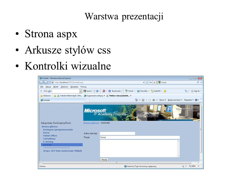Warstwa logiki (aplikacji) Własne obiekty Obiekty z bibliotek.NET Obiekty komunikacji ze źródłem danych public partial class Kontakt : System.Web.UI.Page { protected void Page_Load(object sender, EventArgs e) { } protected void SendMailBtn_Click(object sender, EventArgs e) { MailMessage mail = new MailMessage( MailFromInp.Text,ConfigurationManager.AppSettings[ contactPersonMailAdress ], MailSubjectInp.Text, MailBodyInp.Text ); SmtpClient smpt = new SmtpClient(); smpt.Send(mail); }
