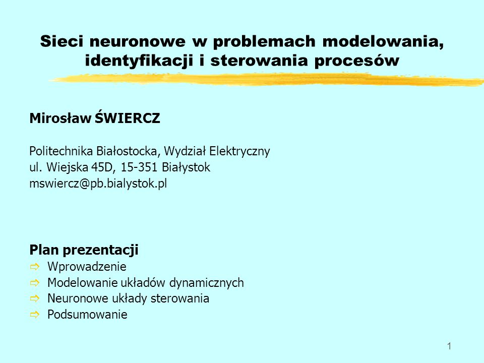 1 Sieci neuronowe w problemach modelowania, identyfikacji i sterowania procesów Mirosław ŚWIERCZ Politechnika Białostocka, Wydział Elektryczny ul. Wie