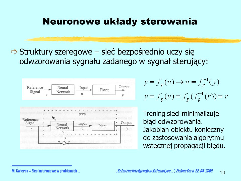 10 Neuronowe układy sterowania Struktury szeregowe – sieć bezpośrednio uczy się odwzorowania sygnału zadanego w sygnał sterujący: M. Świercz – Sieci n