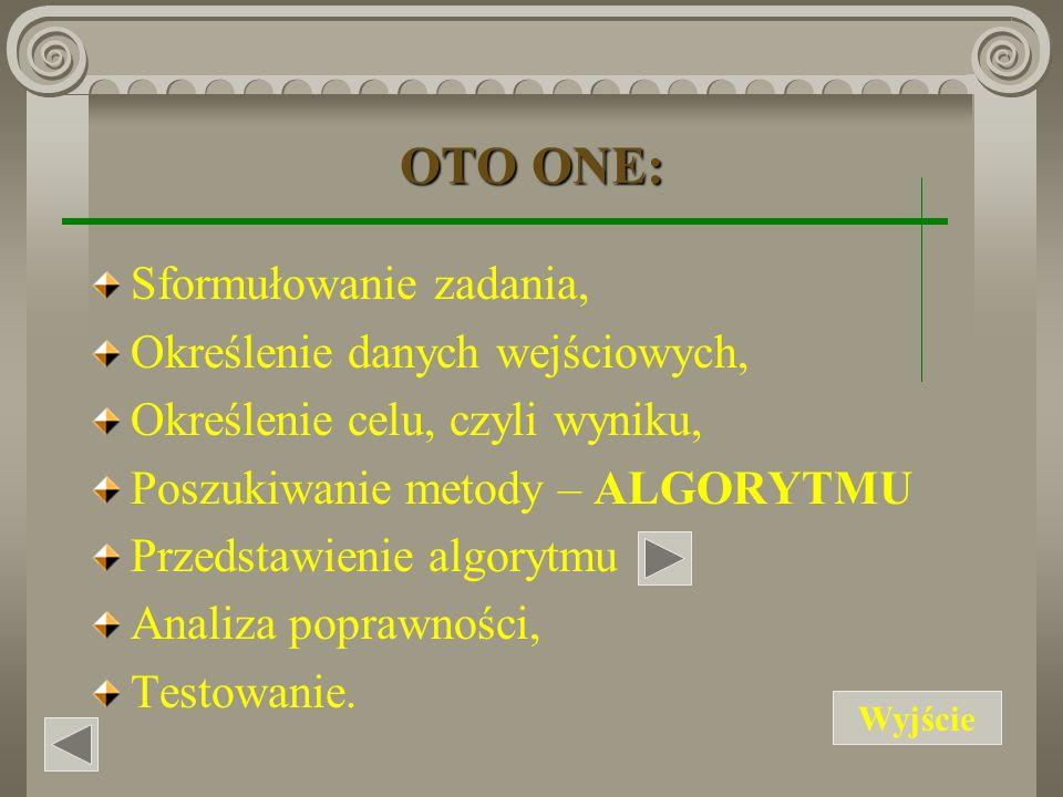 OTO ONE: Sformułowanie zadania, Określenie danych wejściowych, Określenie celu, czyli wyniku, Poszukiwanie metody – ALGORYTMU Przedstawienie algorytmu Analiza poprawności, Testowanie.