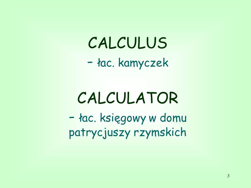 3 CALCULUS - łac. kamyczek CALCULATOR - łac. księgowy w domu patrycjuszy rzymskich