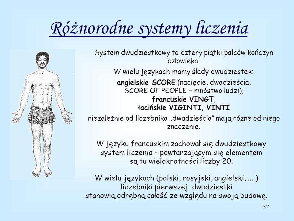 37 Różnorodne systemy liczenia System dwudziestkowy to cztery piątki palców kończyn człowieka.