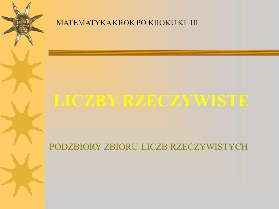 LICZBY RZECZYWISTE PODZBIORY ZBIORU LICZB RZECZYWISTYCH MATEMATYKA KROK PO KROKU KL.III