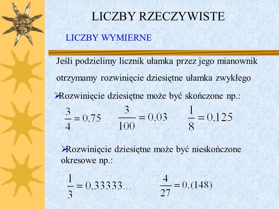 LICZBY RZECZYWISTE Jeśli podzielimy licznik ułamka przez jego mianownik otrzymamy rozwinięcie dziesiętne ułamka zwykłego Rozwinięcie dziesiętne może być skończone np.: Rozwinięcie dziesiętne może być nieskończone okresowe np.: LICZBY WYMIERNE