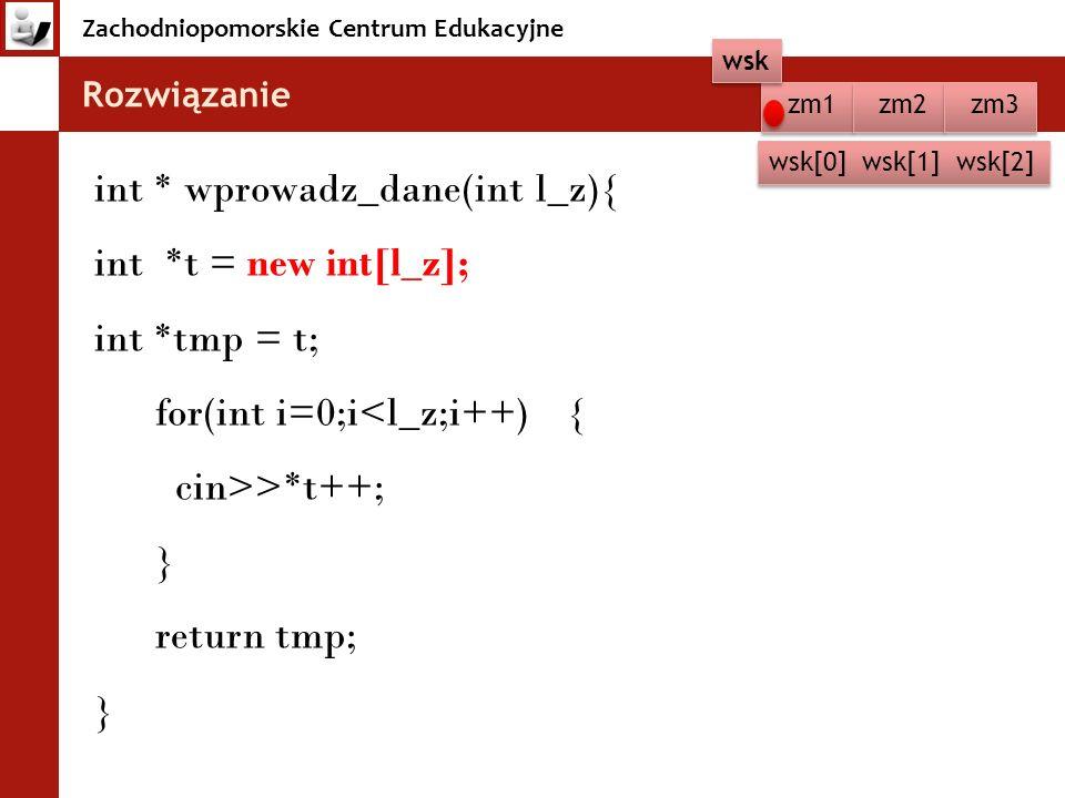 Zachodniopomorskie Centrum Edukacyjne Rozwiązanie zm1 zm2 zm3 wsk wsk[0] wsk[1] wsk[2] int * wprowadz_dane(int l_z){ int *t = new int[l_z]; int *tmp = t; for(int i=0;i<l_z;i++) { cin>>*t++; } return tmp; }