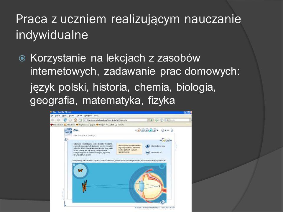 Praca z uczniem realizującym nauczanie indywidualne Korzystanie na lekcjach z zasobów internetowych, zadawanie prac domowych: język polski, historia,