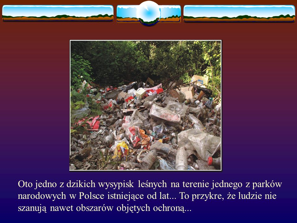 Wiele z nich ginie poprzez skaleczenie się o ostre elementy wyrzucane przez ludzi w lesie.