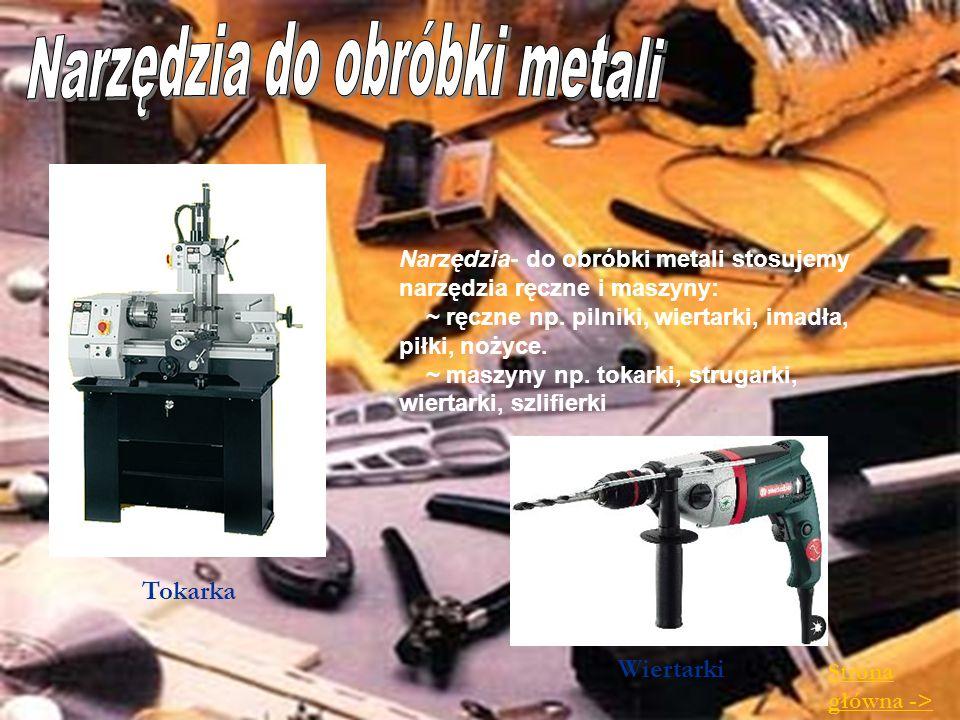 Narzędzia- do obróbki metali stosujemy narzędzia ręczne i maszyny: ~ ręczne np. pilniki, wiertarki, imadła, piłki, nożyce. ~ maszyny np. tokarki, stru