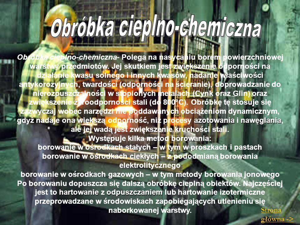 azotowanianawęglania Obróbka cieplno-chemiczna- Polega na nasycaniu borem powierzchniowej warstwy przedmiotów. Jej skutkiem jest zwiększenie odpornośc