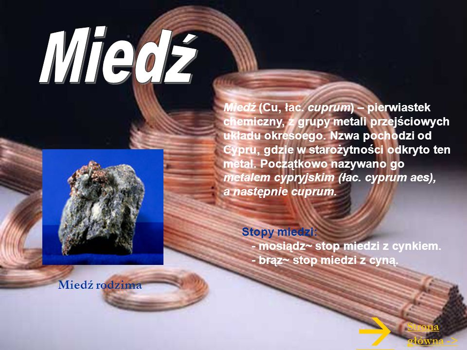 Miedź (Cu, łac. cuprum) – pierwiastek chemiczny, z grupy metali przejściowych układu okresoego. Nzwa pochodzi od Cypru, gdzie w starożytności odkryto