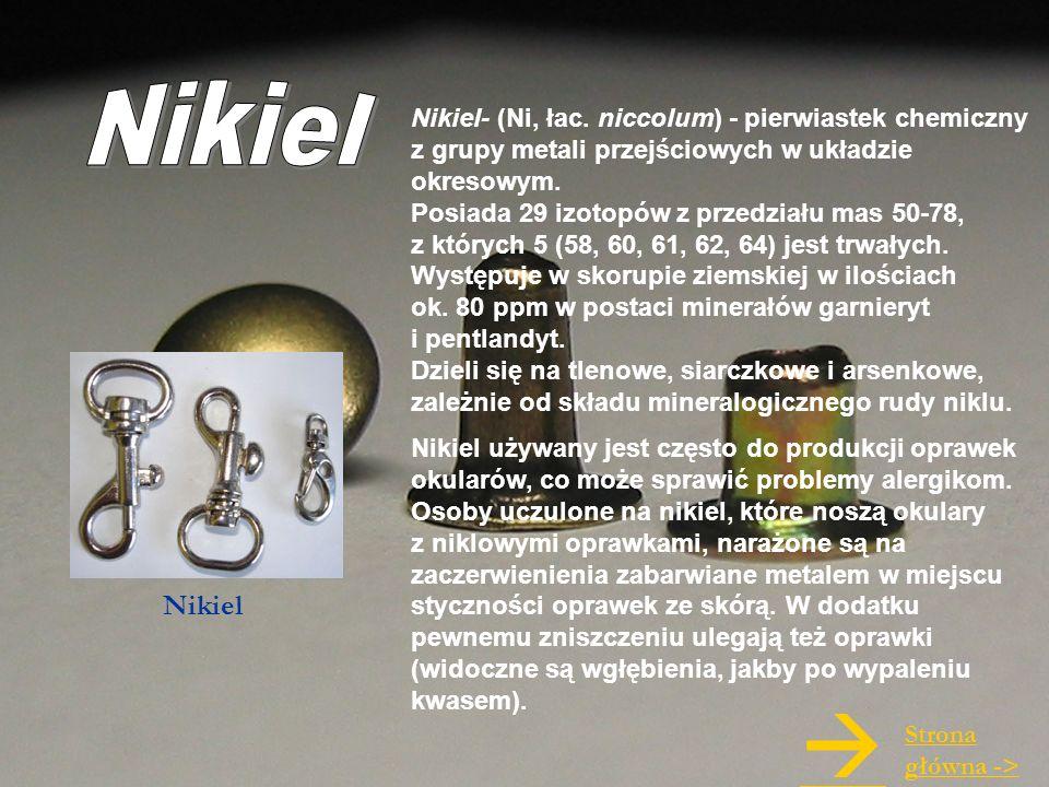 Nikiel- (Ni, łac. niccolum) - pierwiastek chemiczny z grupy metali przejściowych w układzie okresowym. Posiada 29 izotopów z przedziału mas 50-78, z k